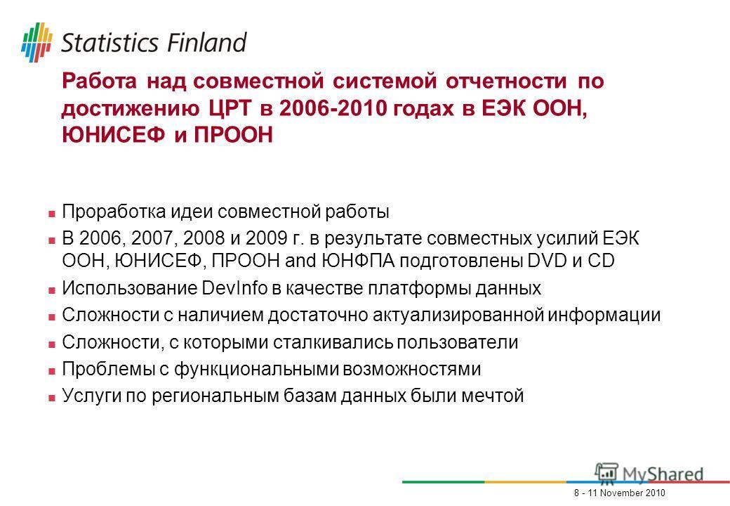 8 - 11 November 2010 Работа над совместной системой отчетности по достижению ЦРТ в 2006-2010 годах в ЕЭК ООН, ЮНИСЕФ и ПРООН Проработка идеи совместной работы В 2006, 2007, 2008 и 2009 г. в результате совместных усилий ЕЭК ООН, ЮНИСЕФ, ПРООН and ЮНФП