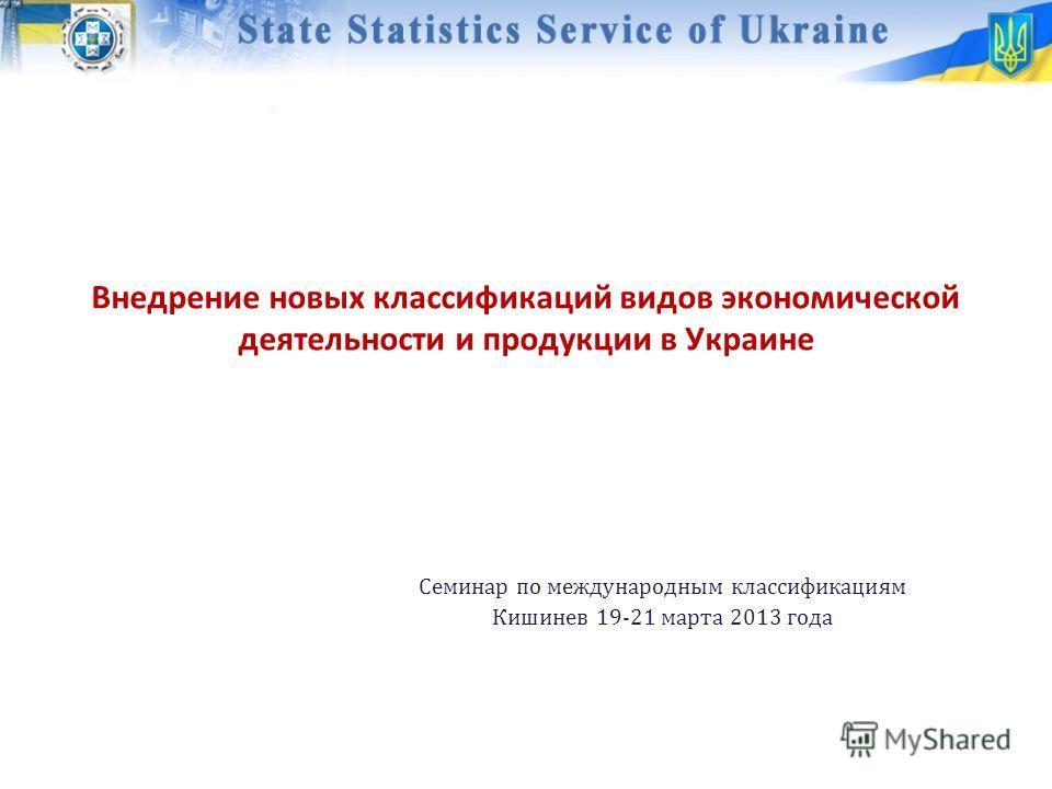 Внедрение новых классификаций видов экономической деятельности и продукции в Украине Семинар по международным классификациям Кишинев 19-21 марта 2013 года