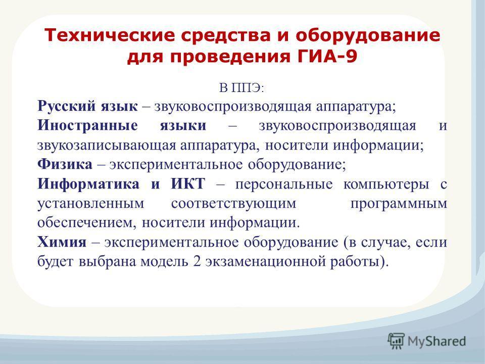 В ППЭ: Русский язык – звуковоспроизводящая аппаратура; Иностранные языки – звуковоспроизводящая и звукозаписывающая аппаратура, носители информации; Физика – экспериментальное оборудование; Информатика и ИКТ – персональные компьютеры с установленным