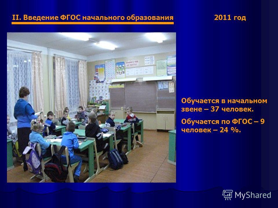 II. Введение ФГОС начального образования 2011 год Обучается в начальном звене – 37 человек. Обучается по ФГОС – 9 человек – 24 %.