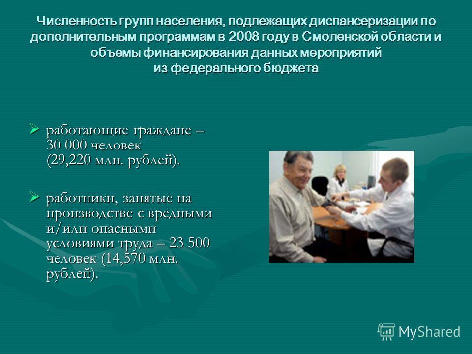 Численность групп населения, подлежащих диспансеризации по дополнительным программам в 2008 году в Смоленской области и объемы финансирования данных мероприятий из федерального бюджета работающие граждане – 30 000 человек (29,220 млн. рублей). работа