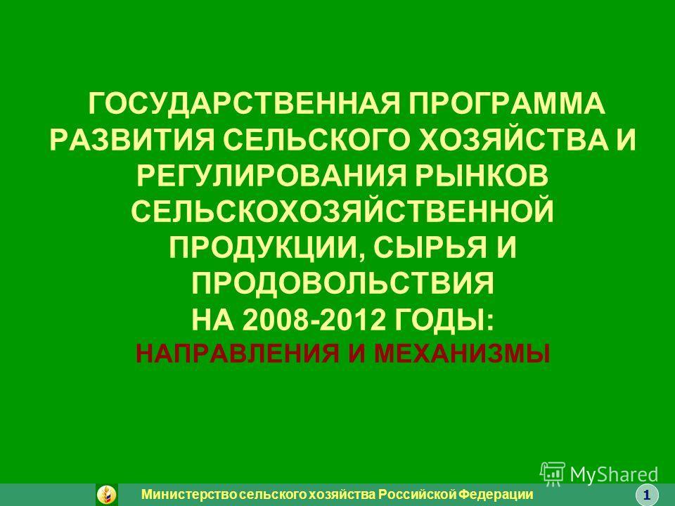 ГОСУДАРСТВЕННАЯ ПРОГРАММА РАЗВИТИЯ СЕЛЬСКОГО ХОЗЯЙСТВА И РЕГУЛИРОВАНИЯ РЫНКОВ СЕЛЬСКОХОЗЯЙСТВЕННОЙ ПРОДУКЦИИ, СЫРЬЯ И ПРОДОВОЛЬСТВИЯ НА 2008-2012 ГОДЫ: НАПРАВЛЕНИЯ И МЕХАНИЗМЫ Министерство сельского хозяйства Российской Федерации 1