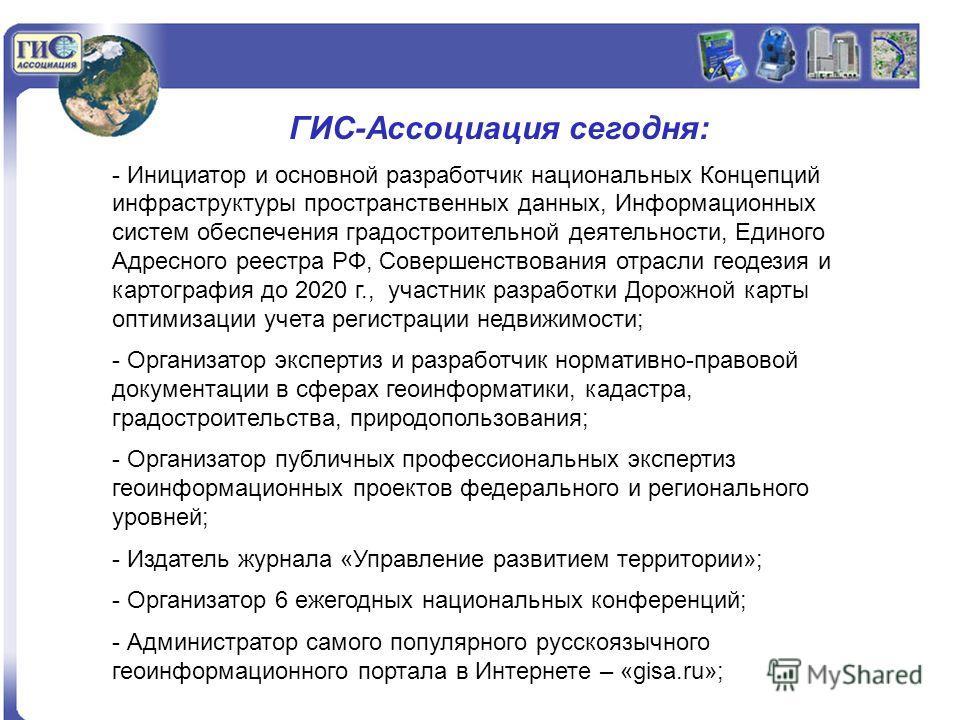 ГИС-Ассоциация сегодня: - Инициатор и основной разработчик национальных Концепций инфраструктуры пространственных данных, Информационных систем обеспечения градостроительной деятельности, Единого Адресного реестра РФ, Совершенствования отрасли геодез
