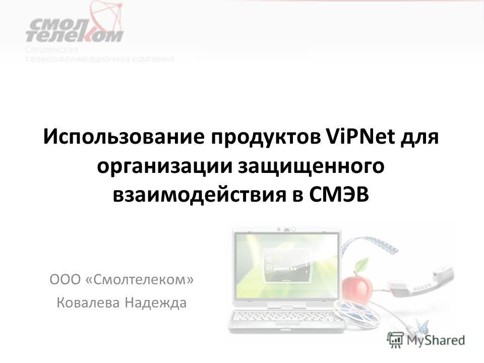 Использование продуктов ViPNet для организации защищенного взаимодействия в СМЭВ ООО «Смолтелеком» Ковалева Надежда