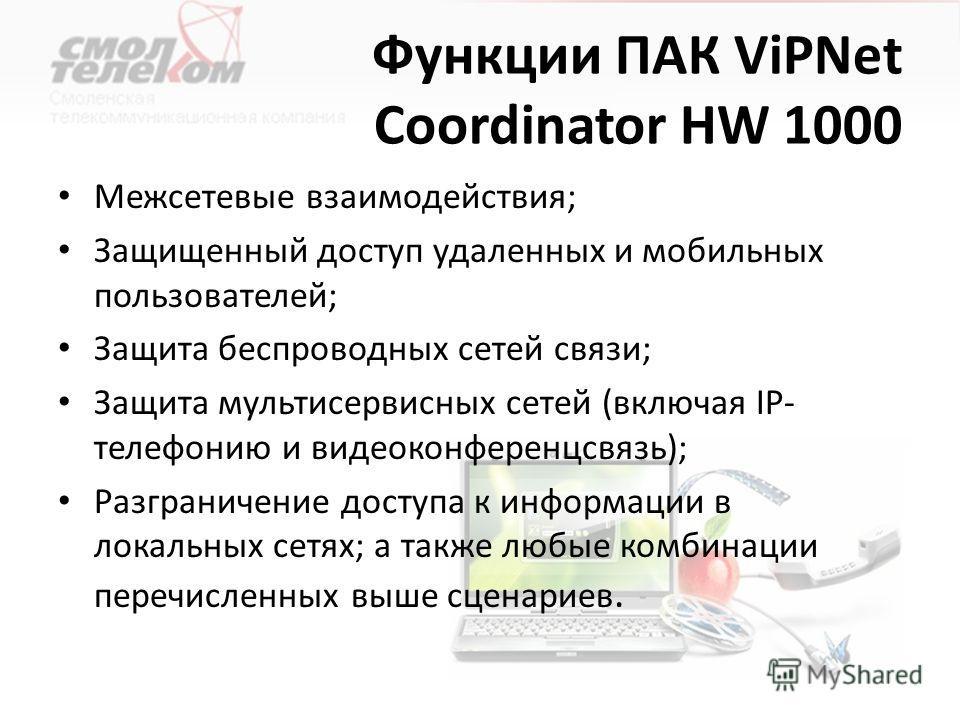 Функции ПАК ViPNet Coordinator HW 1000 Межсетевые взаимодействия; Защищенный доступ удаленных и мобильных пользователей; Защита беспроводных сетей связи; Защита мультисервисных сетей (включая IP- телефонию и видеоконференцсвязь); Разграничение доступ