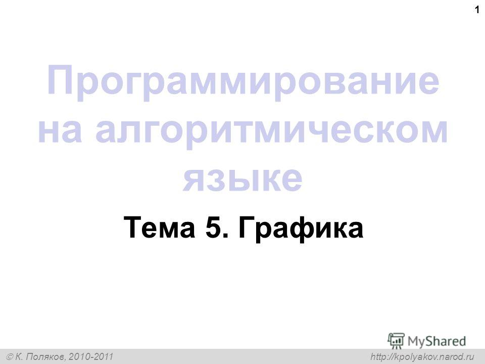 К. Поляков, 2010-2011 http://kpolyakov.narod.ru 1 Программирование на алгоритмическом языке Тема 5. Графика