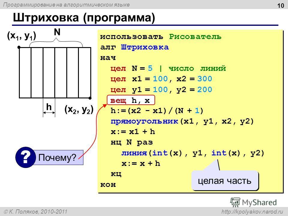 Программирование на алгоритмическом языке К. Поляков, 2010-2011 http://kpolyakov.narod.ru Штриховка (программа) 10 использовать Рисователь алг Штриховка нач цел N = 5 | число линий цел x1 = 100, x2 = 300 цел y1 = 100, y2 = 200 вещ h, x h:=(x2 - x1)/(