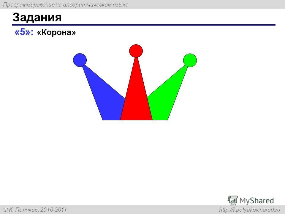 Программирование на алгоритмическом языке К. Поляков, 2010-2011 http://kpolyakov.narod.ru «5»: «Корона» Задания