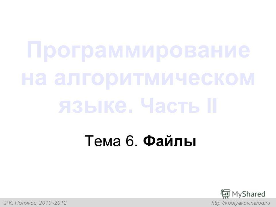 К. Поляков, 2010 -2012 http://kpolyakov.narod.ru Программирование на алгоритмическом языке. Часть II Тема 6. Файлы
