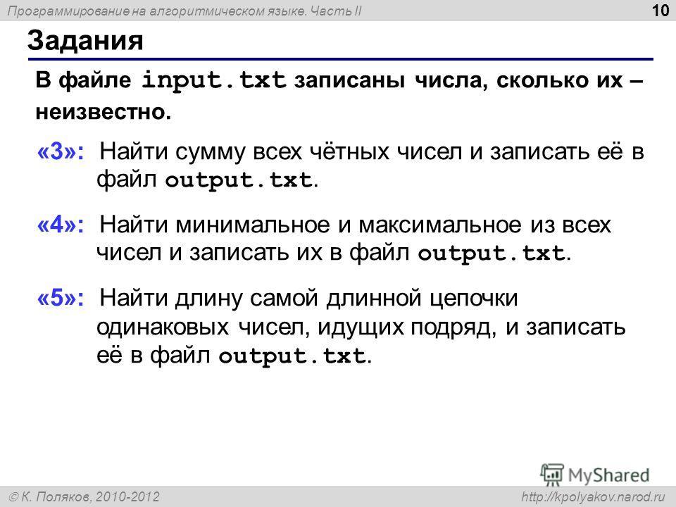 Программирование на алгоритмическом языке. Часть II К. Поляков, 2010-2012 http://kpolyakov.narod.ru Задания 10 В файле input.txt записаны числа, сколько их – неизвестно. «3»: Найти сумму всех чётных чисел и записать её в файл output.txt. «4»: Найти м
