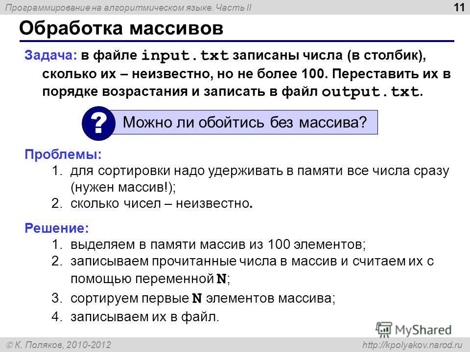 Программирование на алгоритмическом языке. Часть II К. Поляков, 2010-2012 http://kpolyakov.narod.ru Обработка массивов 11 Задача: в файле input.txt записаны числа (в столбик), сколько их – неизвестно, но не более 100. Переставить их в порядке возраст
