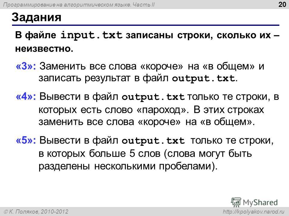 Программирование на алгоритмическом языке. Часть II К. Поляков, 2010-2012 http://kpolyakov.narod.ru Задания 20 В файле input.txt записаны строки, сколько их – неизвестно. «3»: Заменить все слова «короче» на «в общем» и записать результат в файл outpu