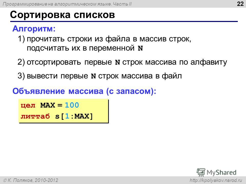 Программирование на алгоритмическом языке. Часть II К. Поляков, 2010-2012 http://kpolyakov.narod.ru Сортировка списков 22 Алгоритм: 1)прочитать строки из файла в массив строк, подсчитать их в переменной N 2)отсортировать первые N строк массива по алф