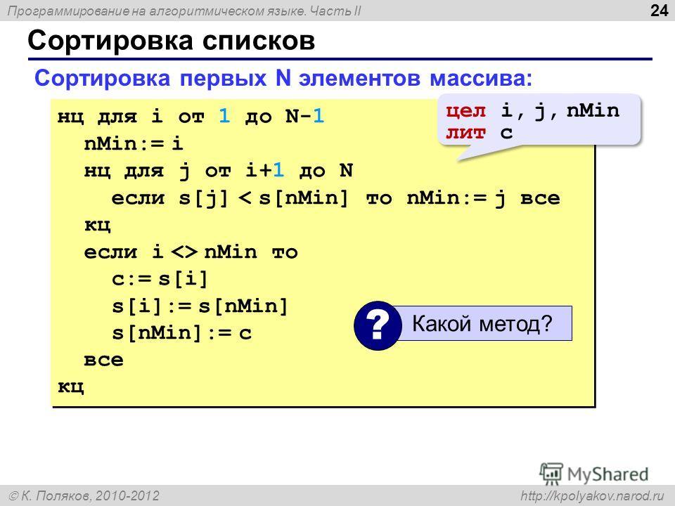 Программирование на алгоритмическом языке. Часть II К. Поляков, 2010-2012 http://kpolyakov.narod.ru Сортировка списков 24 Сортировка первых N элементов массива: нц для i от 1 до N-1 nMin:= i нц для j от i+1 до N если s[j] < s[nMin] то nMin:= j все кц