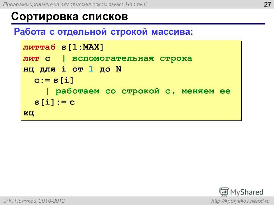 Программирование на алгоритмическом языке. Часть II К. Поляков, 2010-2012 http://kpolyakov.narod.ru Сортировка списков 27 Работа с отдельной строкой массива: литтаб s[1:MAX] лит c | вспомогательная строка нц для i от 1 до N с:= s[i] | работаем со стр