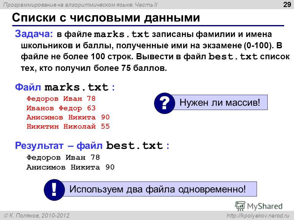 Программирование на алгоритмическом языке. Часть II К. Поляков, 2010-2012 http://kpolyakov.narod.ru Списки с числовыми данными 29 Задача: в файле marks.txt записаны фамилии и имена школьников и баллы, полученные ими на экзамене (0-100). В файле не бо