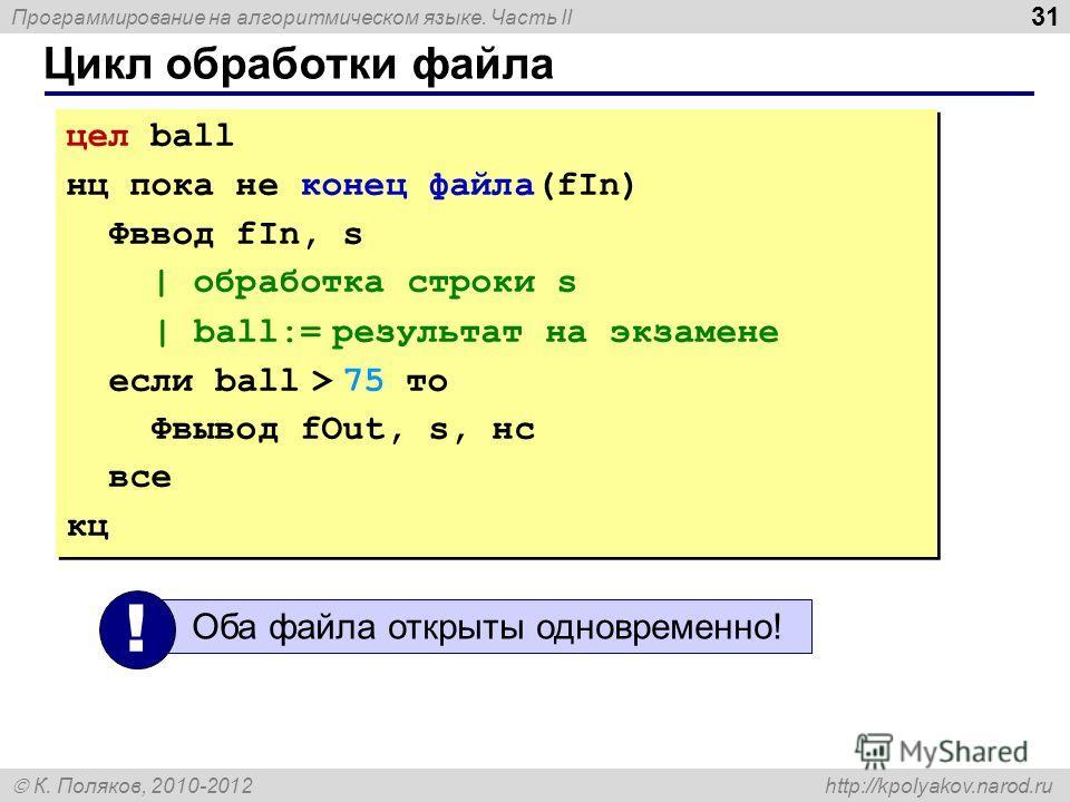 Программирование на алгоритмическом языке. Часть II К. Поляков, 2010-2012 http://kpolyakov.narod.ru Цикл обработки файла 31 цел ball нц пока не конец файла(fIn) Фввод fIn, s | обработка строки s | ball:= результат на экзамене если ball > 75 то Фвывод