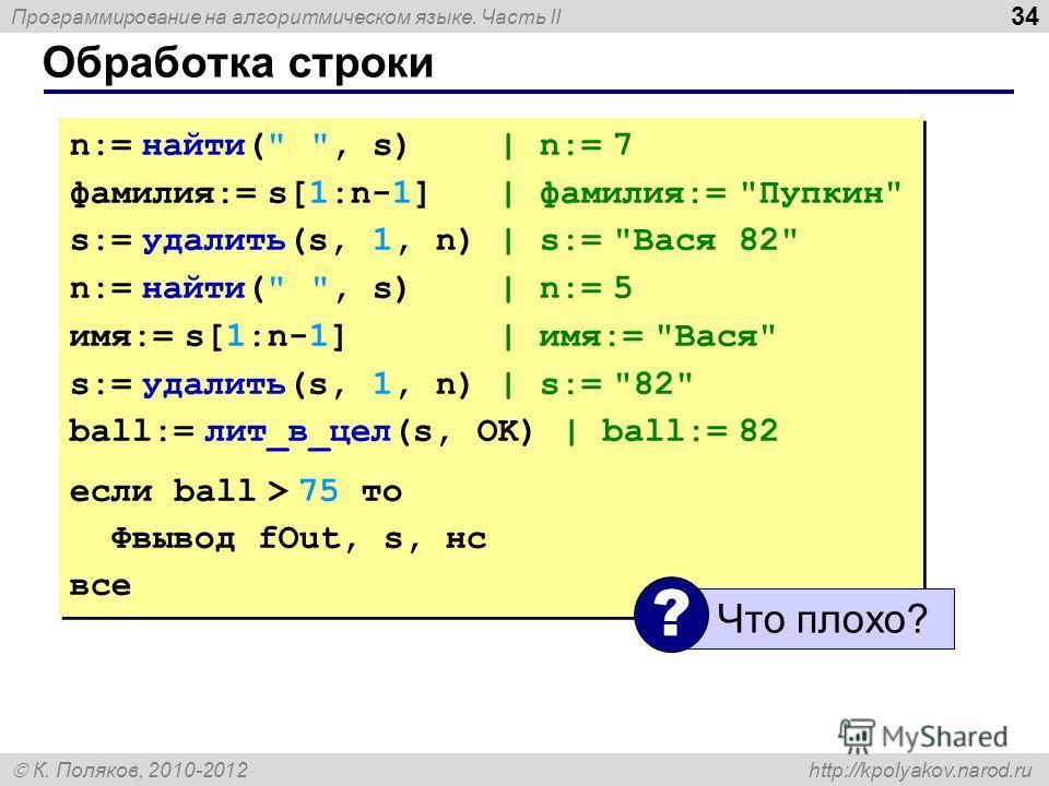 Программирование на алгоритмическом языке. Часть II К. Поляков, 2010-2012 http://kpolyakov.narod.ru Обработка строки 34 n:= найти(