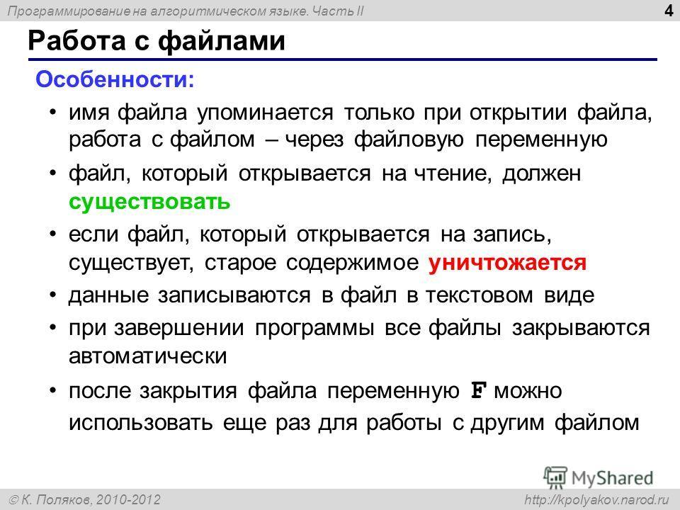 Программирование на алгоритмическом языке. Часть II К. Поляков, 2010-2012 http://kpolyakov.narod.ru Работа с файлами 4 Особенности: имя файла упоминается только при открытии файла, работа с файлом – через файловую переменную файл, который открывается
