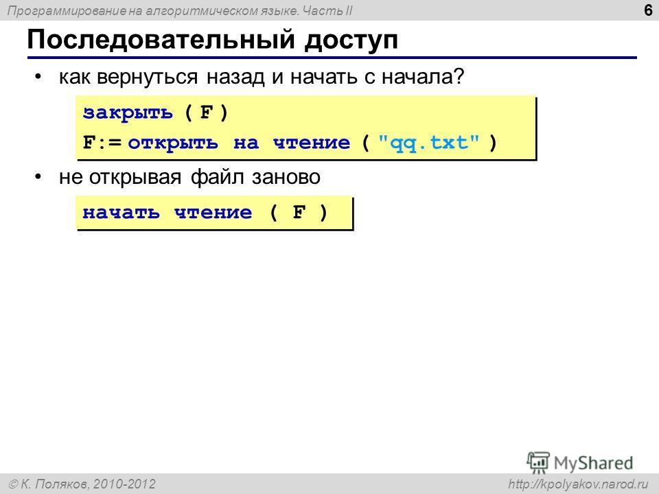 Программирование на алгоритмическом языке. Часть II К. Поляков, 2010-2012 http://kpolyakov.narod.ru Последовательный доступ 6 как вернуться назад и начать с начала? не открывая файл заново начать чтение ( F ) закрыть ( F ) F:= открыть на чтение (