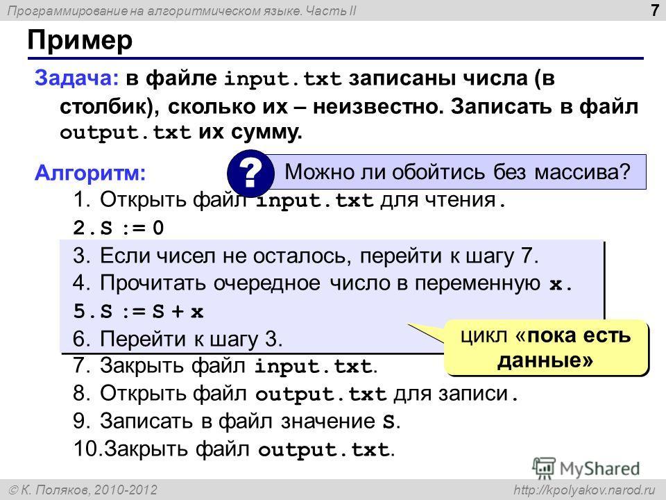 Программирование на алгоритмическом языке. Часть II К. Поляков, 2010-2012 http://kpolyakov.narod.ru Пример 7 Задача: в файле input.txt записаны числа (в столбик), сколько их – неизвестно. Записать в файл output.txt их сумму. Алгоритм: 1.Открыть файл