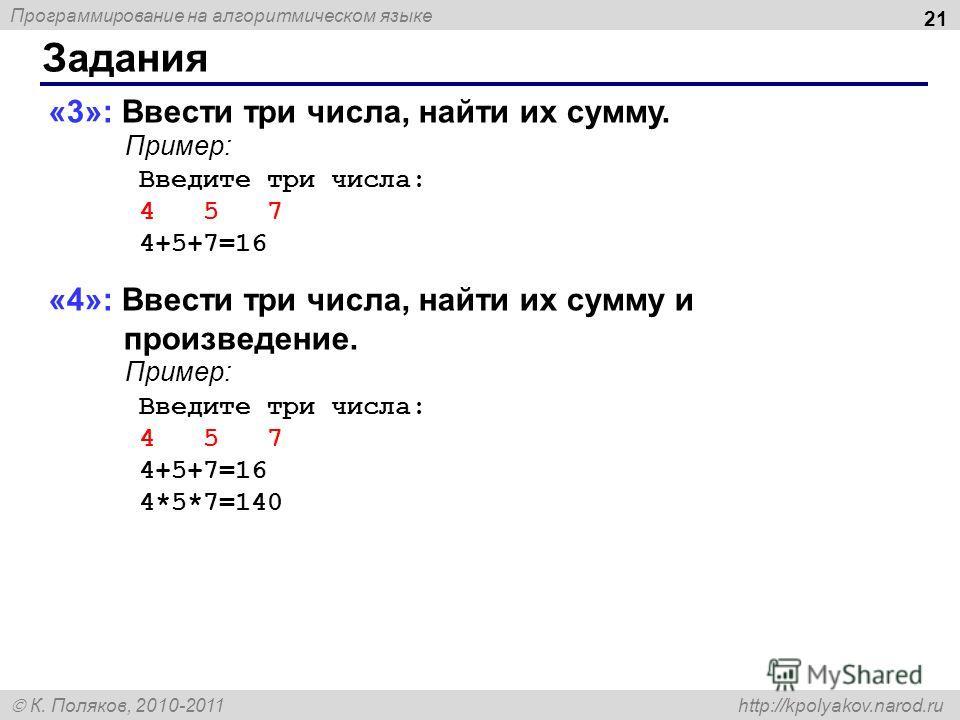 Программирование на алгоритмическом языке К. Поляков, 2010-2011 http://kpolyakov.narod.ru Задания 21 «3»: Ввести три числа, найти их сумму. Пример: Введите три числа: 4 5 7 4+5+7=16 «4»: Ввести три числа, найти их сумму и произведение. Пример: Введит