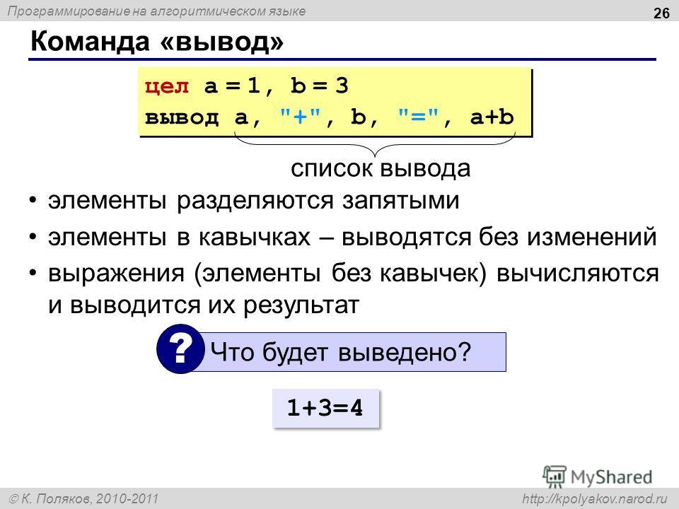 Программирование на алгоритмическом языке К. Поляков, 2010-2011 http://kpolyakov.narod.ru Команда «вывод» 26 цел a = 1, b = 3 вывод a,