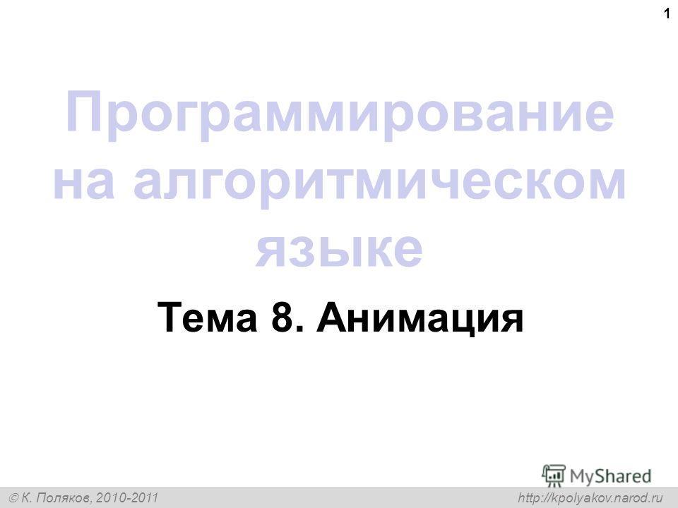 К. Поляков, 2010-2011 http://kpolyakov.narod.ru 1 Программирование на алгоритмическом языке Тема 8. Анимация