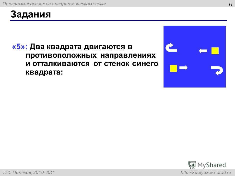 Программирование на алгоритмическом языке К. Поляков, 2010-2011 http://kpolyakov.narod.ru Задания 6 «5»: Два квадрата двигаются в противоположных направлениях и отталкиваются от стенок синего квадрата: