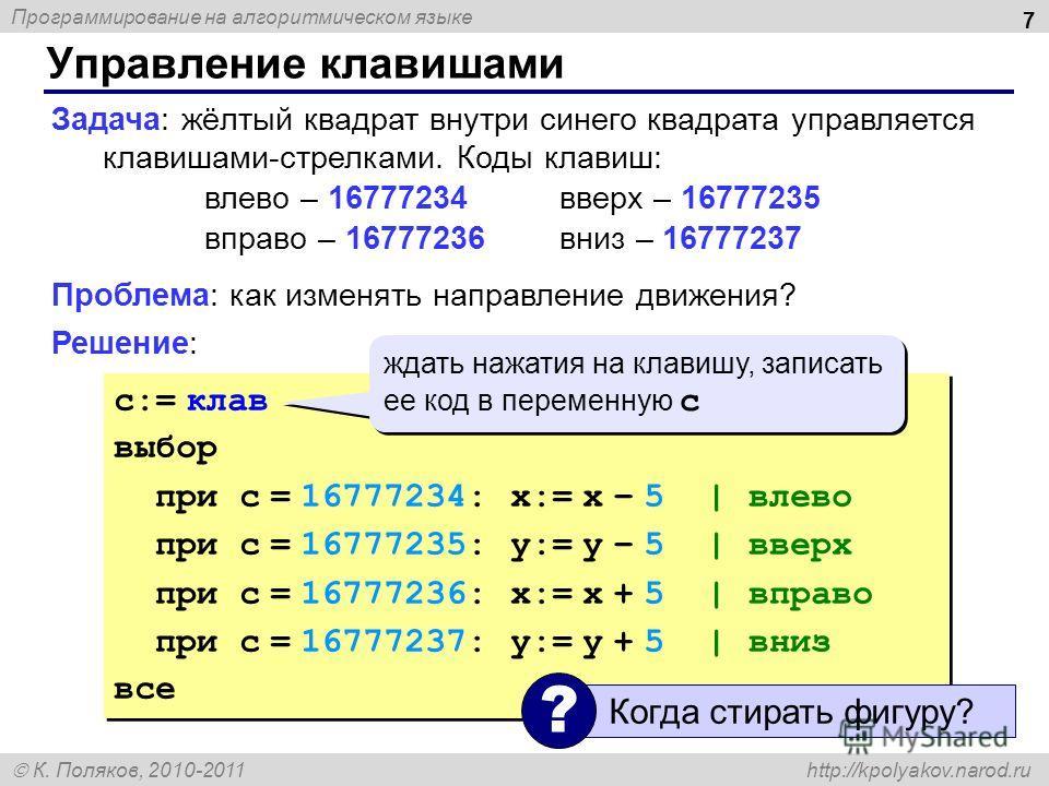Программирование на алгоритмическом языке К. Поляков, 2010-2011 http://kpolyakov.narod.ru Управление клавишами 7 Задача: жёлтый квадрат внутри синего квадрата управляется клавишами-стрелками. Коды клавиш: влево – 16777234вверх – 16777235 вправо – 167