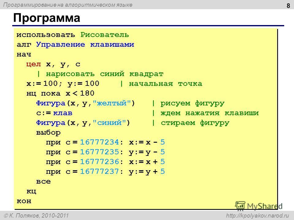 Программирование на алгоритмическом языке К. Поляков, 2010-2011 http://kpolyakov.narod.ru Программа 8 использовать Рисователь алг Управление клавишами нач цел x, y, c | нарисовать синий квадрат x:= 100; y:= 100 | начальная точка нц пока x < 180 Фигур