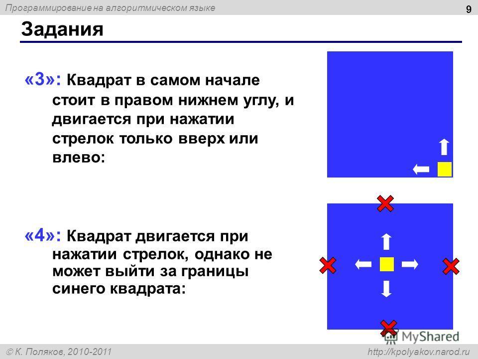 Программирование на алгоритмическом языке К. Поляков, 2010-2011 http://kpolyakov.narod.ru Задания 9 «3»: Квадрат в самом начале стоит в правом нижнем углу, и двигается при нажатии стрелок только вверх или влево: «4»: Квадрат двигается при нажатии стр