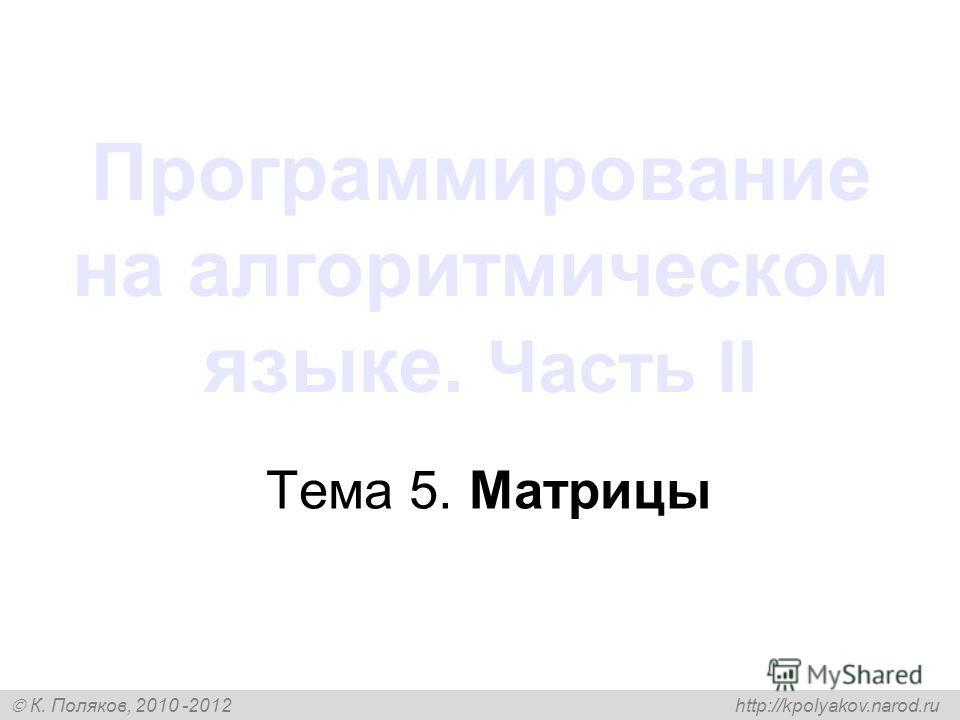 К. Поляков, 2010 -2012 http://kpolyakov.narod.ru Программирование на алгоритмическом языке. Часть II Тема 5. Матрицы