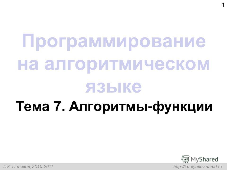К. Поляков, 2010-2011 http://kpolyakov.narod.ru 1 Программирование на алгоритмическом языке Тема 7. Алгоритмы-функции