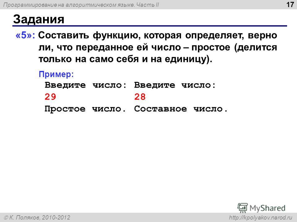 Программирование на алгоритмическом языке. Часть II К. Поляков, 2010-2012 http://kpolyakov.narod.ru Задания 17 «5»: Составить функцию, которая определяет, верно ли, что переданное ей число – простое (делится только на само себя и на единицу). Пример: