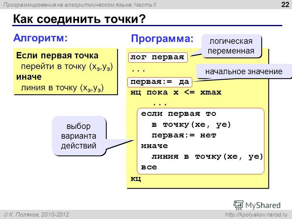 Программирование на алгоритмическом языке. Часть II К. Поляков, 2010-2012 http://kpolyakov.narod.ru Как соединить точки? 22 Алгоритм: Если первая точка перейти в точку (x э,y э ) иначе линия в точку (x э,y э ) Если первая точка перейти в точку (x э,y