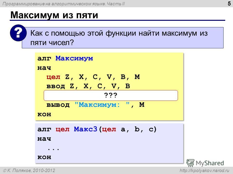 Программирование на алгоритмическом языке. Часть II К. Поляков, 2010-2012 http://kpolyakov.narod.ru Максимум из пяти 5 Как с помощью этой функции найти максимум из пяти чисел? ? алг Максимум нач цел Z, X, C, V, B, M ввод Z, X, C, V, B M:= Макс3( Макс