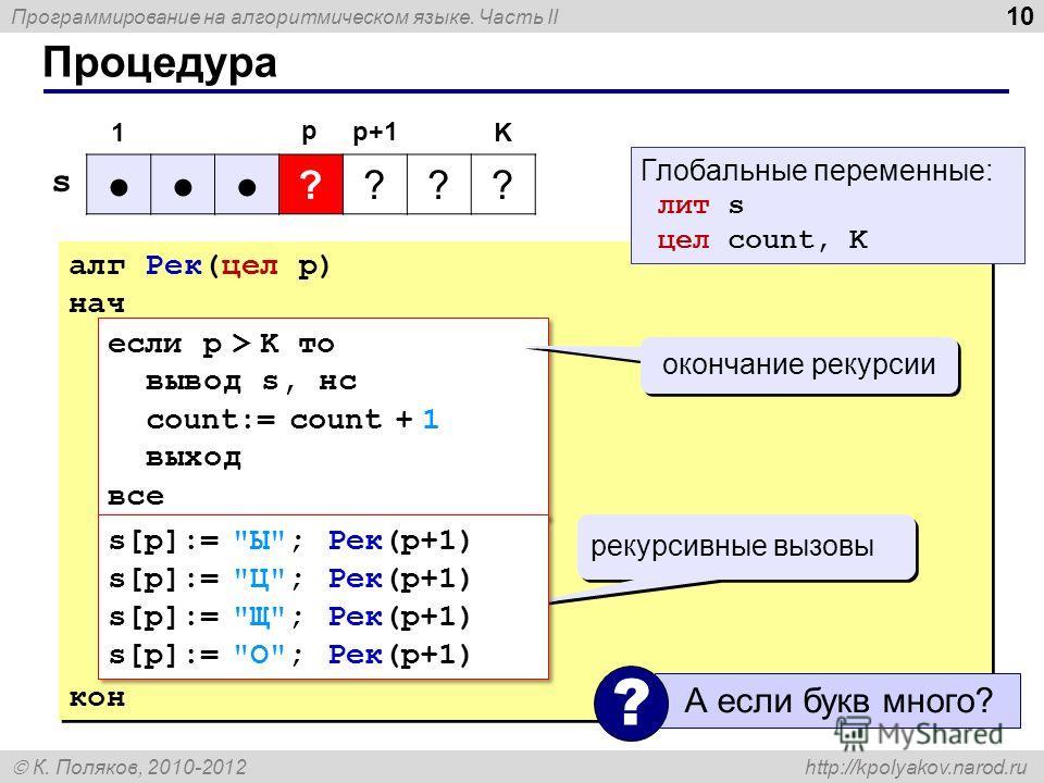 Программирование на алгоритмическом языке. Часть II К. Поляков, 2010-2012 http://kpolyakov.narod.ru Процедура 10 алг Рек(цел p) нач если p > K то вывод s, нс count:= count + 1 выход все кон алг Рек(цел p) нач если p > K то вывод s, нс count:= count +