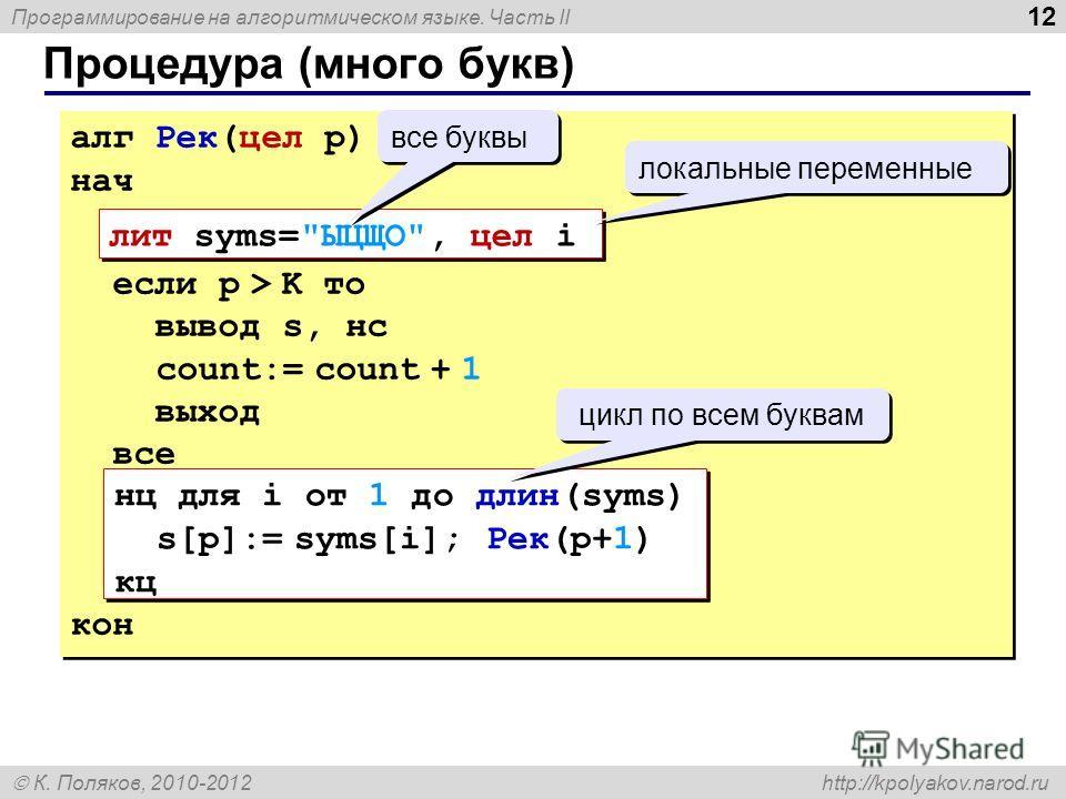 Программирование на алгоритмическом языке. Часть II К. Поляков, 2010-2012 http://kpolyakov.narod.ru Процедура (много букв) 12 алг Рек(цел p) нач если p > K то вывод s, нс count:= count + 1 выход все кон алг Рек(цел p) нач если p > K то вывод s, нс co