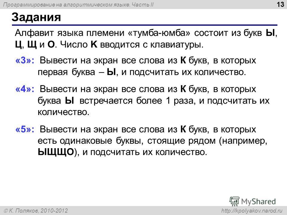 Программирование на алгоритмическом языке. Часть II К. Поляков, 2010-2012 http://kpolyakov.narod.ru Задания 13 Алфавит языка племени «тумба-юмба» состоит из букв Ы, Ц, Щ и О. Число K вводится с клавиатуры. «3»: Вывести на экран все слова из К букв, в