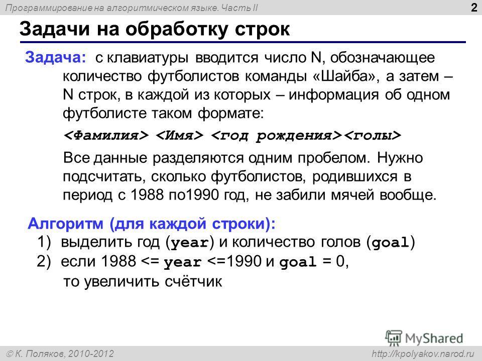 Программирование на алгоритмическом языке. Часть II К. Поляков, 2010-2012 http://kpolyakov.narod.ru Задачи на обработку строк 2 Задача: с клавиатуры вводится число N, обозначающее количество футболистов команды «Шайба», а затем – N строк, в каждой из