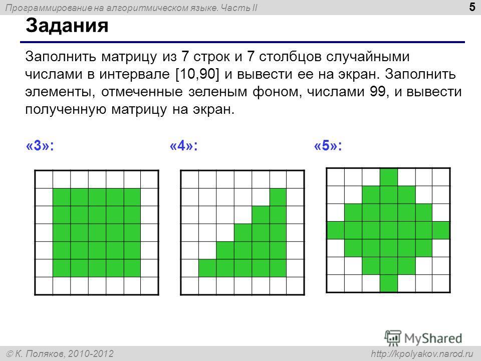 Программирование на алгоритмическом языке. Часть II К. Поляков, 2010-2012 http://kpolyakov.narod.ru 5 Задания Заполнить матрицу из 7 строк и 7 столбцов случайными числами в интервале [10,90] и вывести ее на экран. Заполнить элементы, отмеченные зелен