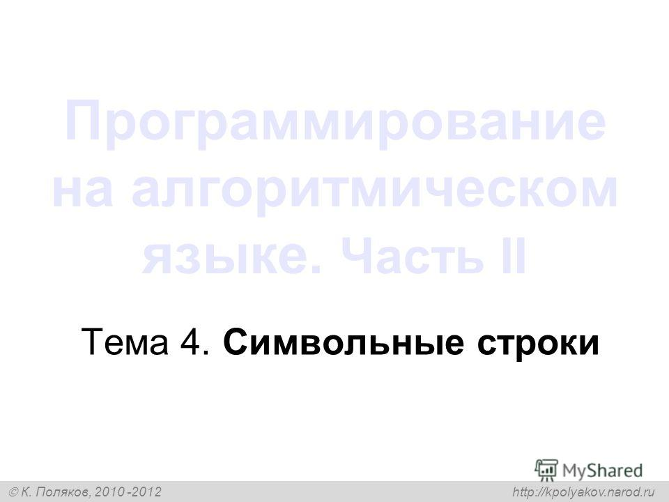 К. Поляков, 2010 -2012 http://kpolyakov.narod.ru Программирование на алгоритмическом языке. Часть II Тема 4. Символьные строки