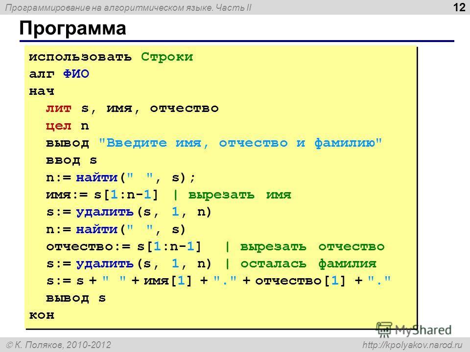 Программирование на алгоритмическом языке. Часть II К. Поляков, 2010-2012 http://kpolyakov.narod.ru Программа 12 использовать Строки алг ФИО нач лит s, имя, отчество цел n вывод