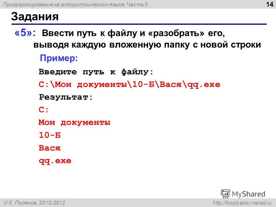 Программирование на алгоритмическом языке. Часть II К. Поляков, 2010-2012 http://kpolyakov.narod.ru Задания 14 «5»: Ввести путь к файлу и «разобрать» его, выводя каждую вложенную папку с новой строки Пример: Введите путь к файлу: C:\Мои документы\10-