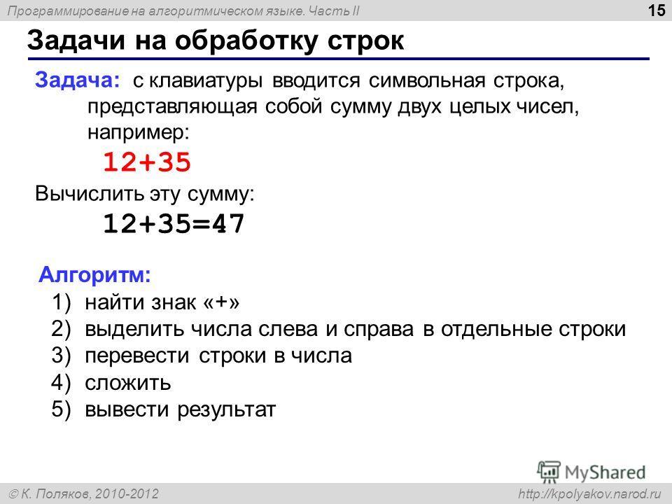 Программирование на алгоритмическом языке. Часть II К. Поляков, 2010-2012 http://kpolyakov.narod.ru Задачи на обработку строк 15 Задача: с клавиатуры вводится символьная строка, представляющая собой сумму двух целых чисел, например: 12+35 Вычислить э
