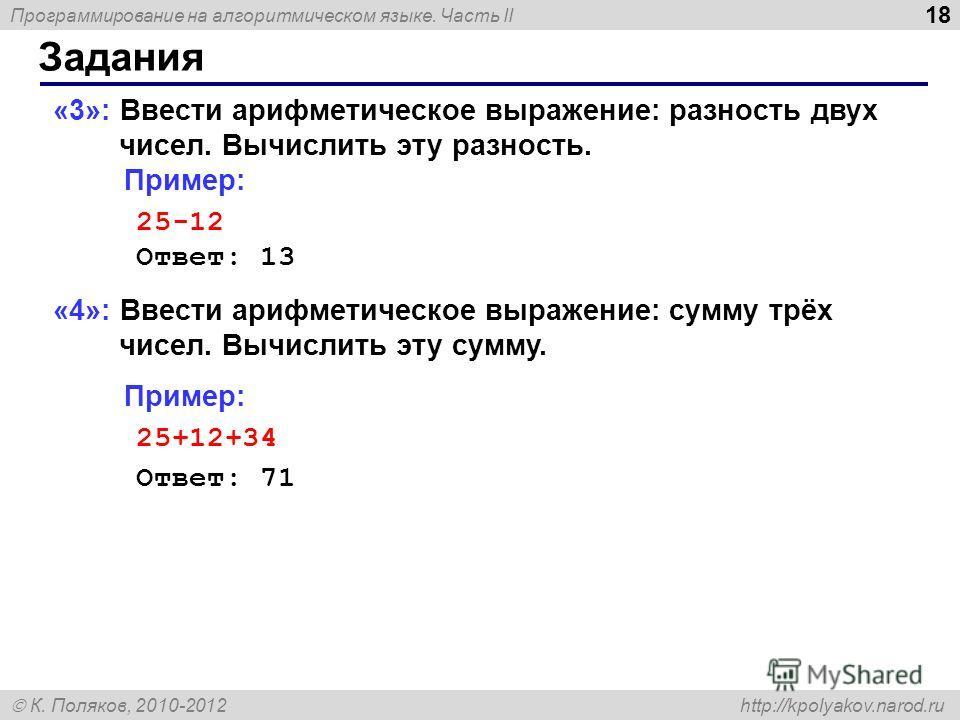 Программирование на алгоритмическом языке. Часть II К. Поляков, 2010-2012 http://kpolyakov.narod.ru Задания 18 «3»: Ввести арифметическое выражение: разность двух чисел. Вычислить эту разность. Пример: 25-12 Ответ: 13 «4»: Ввести арифметическое выраж