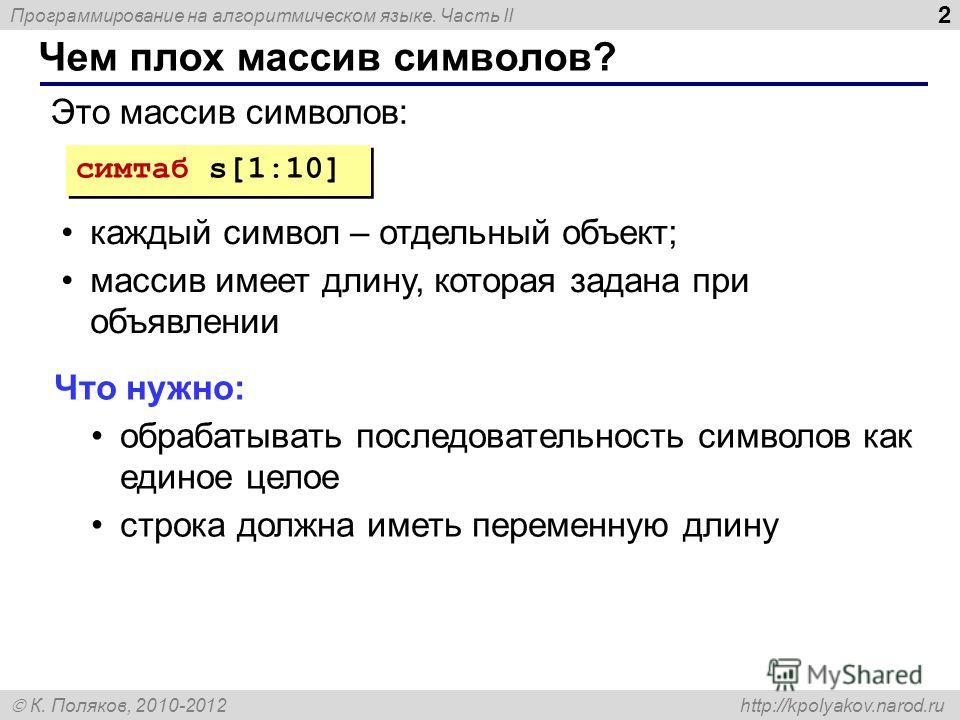 Программирование на алгоритмическом языке. Часть II К. Поляков, 2010-2012 http://kpolyakov.narod.ru Чем плох массив символов? 2 симтаб s[1:10] Это массив символов: каждый символ – отдельный объект; массив имеет длину, которая задана при объявлении Чт