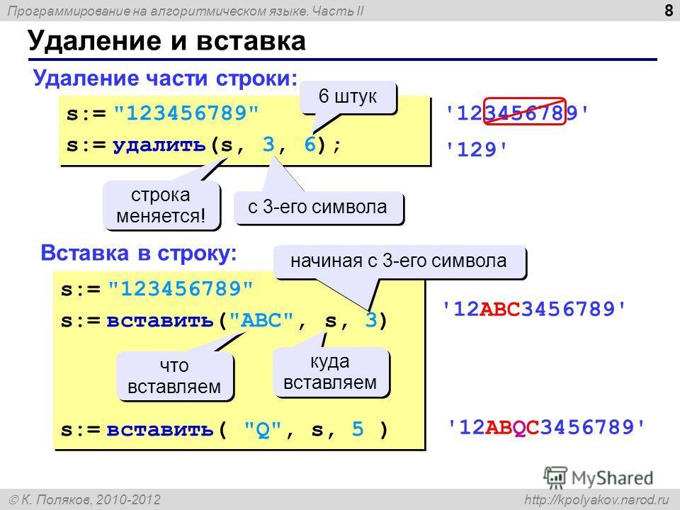 Программирование на алгоритмическом языке. Часть II К. Поляков, 2010-2012 http://kpolyakov.narod.ru Удаление и вставка 8 Удаление части строки: Вставка в строку: s:=