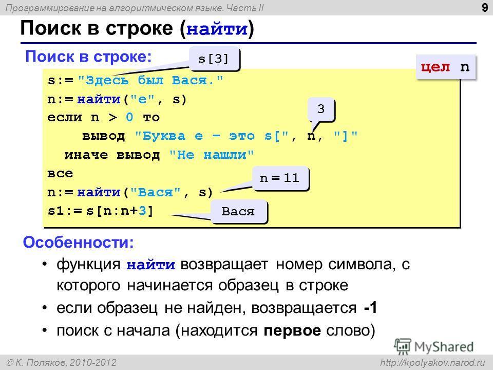 Программирование на алгоритмическом языке. Часть II К. Поляков, 2010-2012 http://kpolyakov.narod.ru Поиск в строке ( найти ) 9 Поиск в строке: s:=